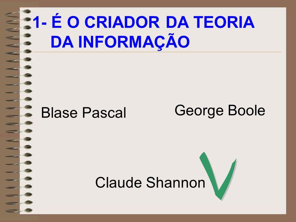 1- É O CRIADOR DA TEORIA DA INFORMAÇÃO Blase Pascal Claude Shannon George Boole