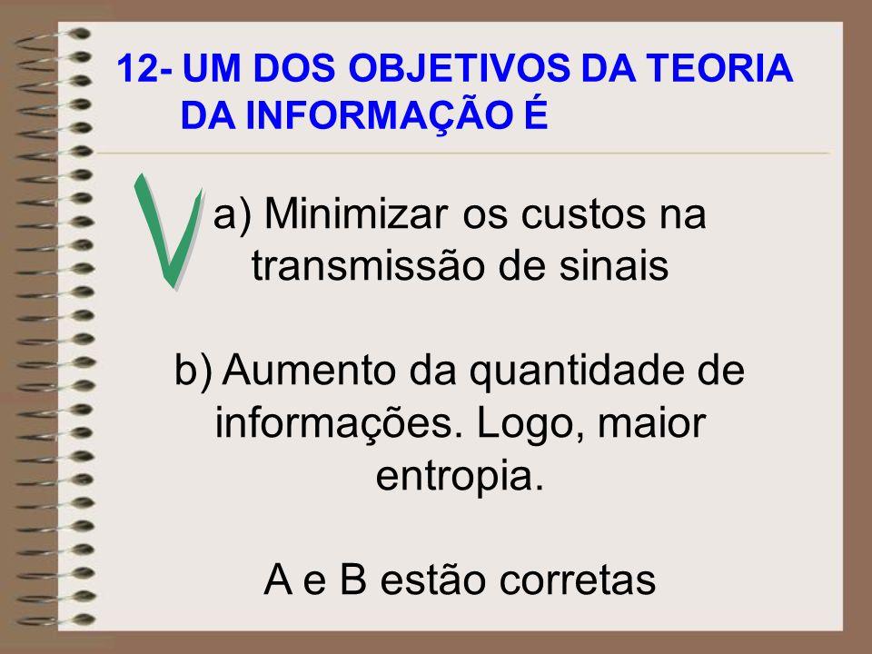 12- UM DOS OBJETIVOS DA TEORIA DA INFORMAÇÃO É a) Minimizar os custos na transmissão de sinais b) Aumento da quantidade de informações. Logo, maior en