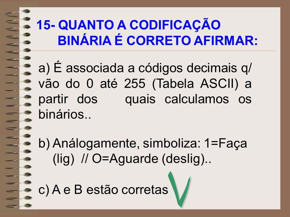 15- QUANTO A CODIFICAÇÃO BINÁRIA É CORRETO AFIRMAR: a) É associada a códigos decimais q/ vão do 0 até 255 (Tabela ASCII) a partir dos quais calculamos