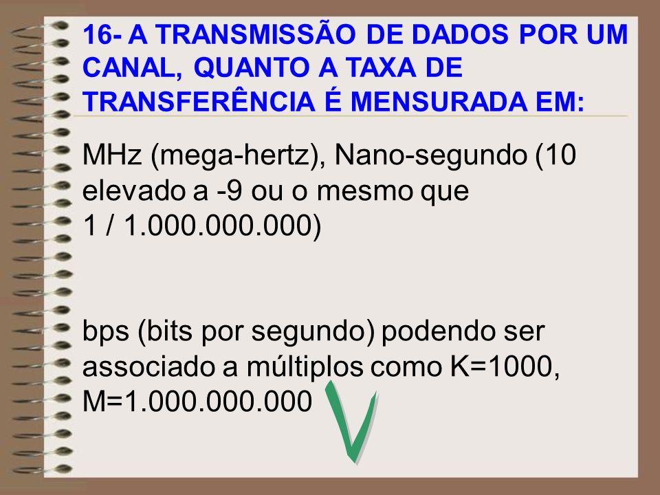16- A TRANSMISSÃO DE DADOS POR UM CANAL, QUANTO A TAXA DE TRANSFERÊNCIA É MENSURADA EM: MHz (mega-hertz), Nano-segundo (10 elevado a -9 ou o mesmo que