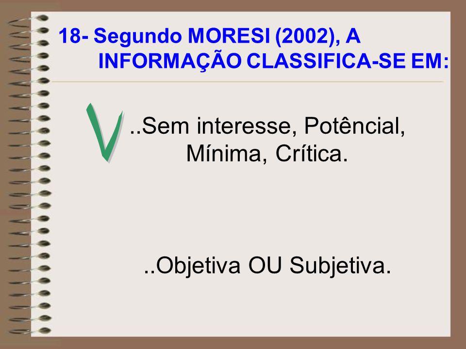 18- Segundo MORESI (2002), A INFORMAÇÃO CLASSIFICA-SE EM:..Sem interesse, Potêncial, Mínima, Crítica...Objetiva OU Subjetiva.