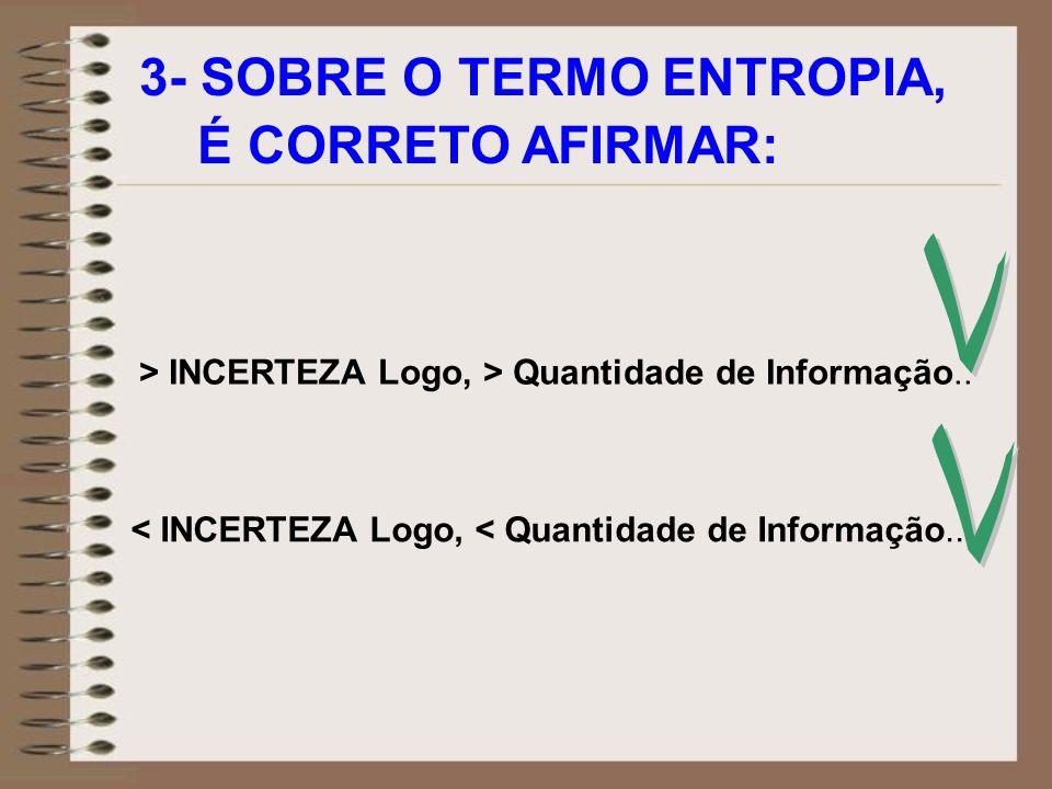 3- SOBRE O TERMO ENTROPIA, É CORRETO AFIRMAR: > INCERTEZA Logo, > Quantidade de Informação.. < INCERTEZA Logo, < Quantidade de Informação..