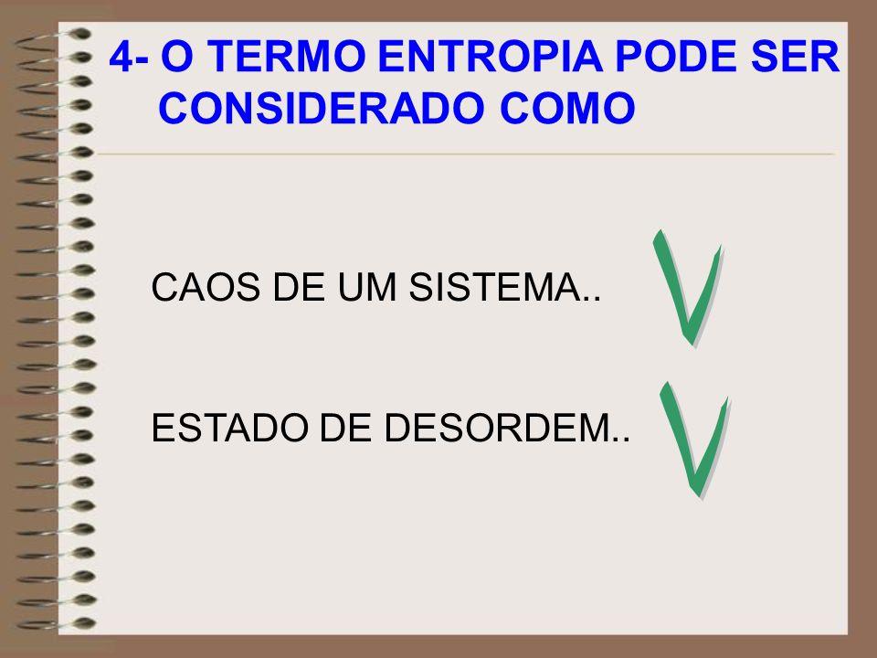 4- O TERMO ENTROPIA PODE SER CONSIDERADO COMO CAOS DE UM SISTEMA.. ESTADO DE DESORDEM..