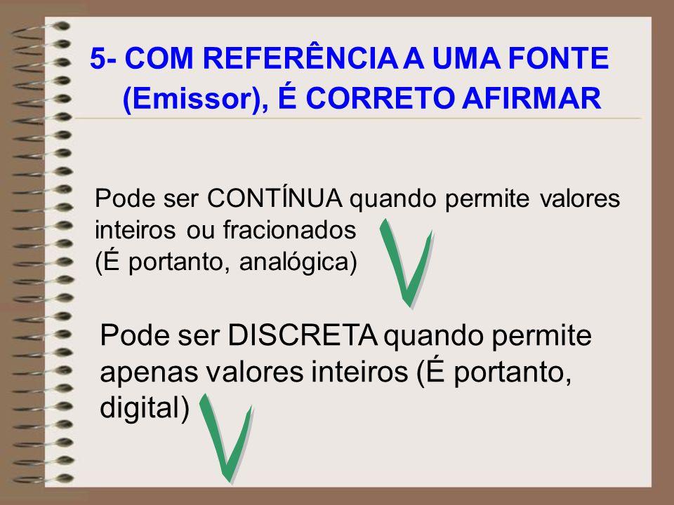 5- COM REFERÊNCIA A UMA FONTE (Emissor), É CORRETO AFIRMAR Pode ser CONTÍNUA quando permite valores inteiros ou fracionados (É portanto, analógica) Po