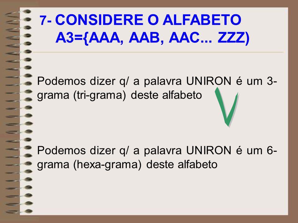 7- CONSIDERE O ALFABETO A3={AAA, AAB, AAC... ZZZ) Podemos dizer q/ a palavra UNIRON é um 3- grama (tri-grama) deste alfabeto Podemos dizer q/ a palavr