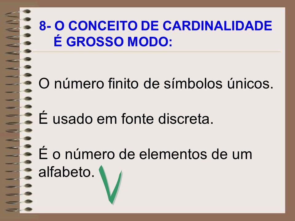 8- O CONCEITO DE CARDINALIDADE É GROSSO MODO: O número finito de símbolos únicos. É usado em fonte discreta. É o número de elementos de um alfabeto.