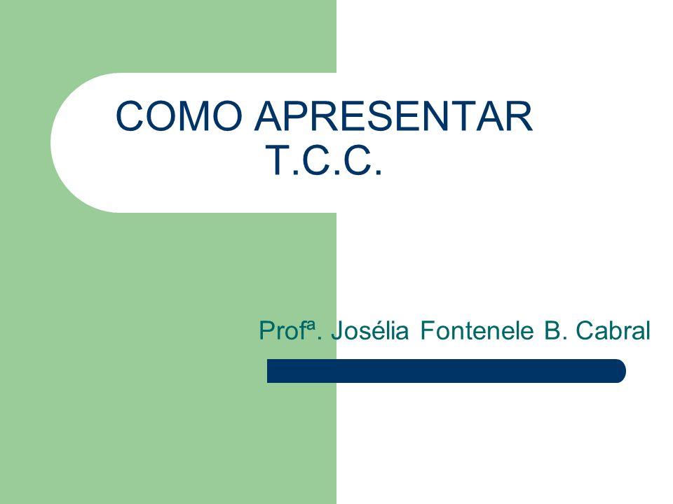COMO APRESENTAR T.C.C. Profª. Josélia Fontenele B. Cabral