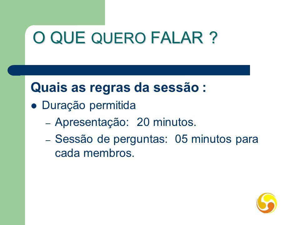O QUE QUERO FALAR ? Quais as regras da sessão : Duração permitida – Apresentação: 20 minutos. – Sessão de perguntas: 05 minutos para cada membros.
