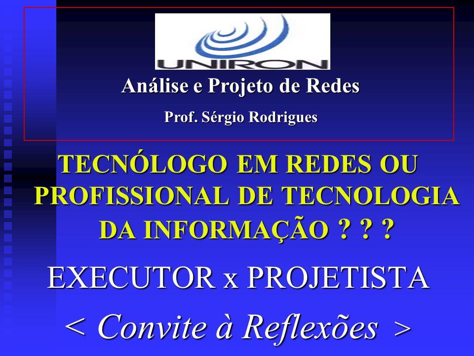 TECNÓLOGO EM REDES OU PROFISSIONAL DE TECNOLOGIA DA INFORMAÇÃO ? ? ? EXECUTOR x PROJETISTA Análise e Projeto de Redes Prof. Sérgio Rodrigues