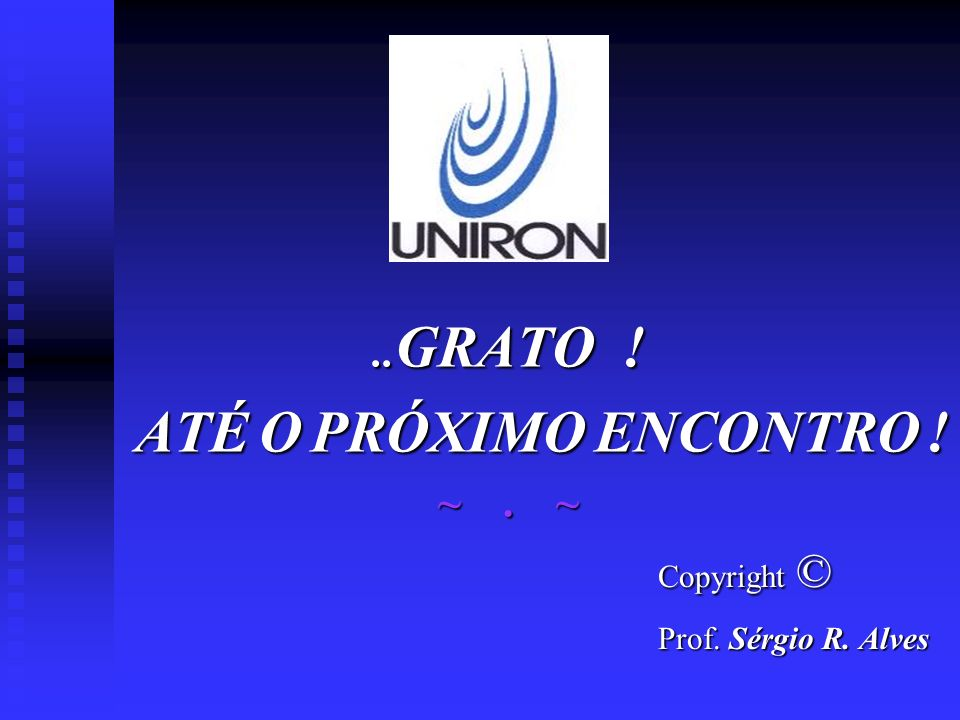 .. GRATO ! ATÉ O PRÓXIMO ENCONTRO ! ATÉ O PRÓXIMO ENCONTRO ! ~. ~ Copyright © Copyright © Prof. Sérgio R. Alves Prof. Sérgio R. Alves