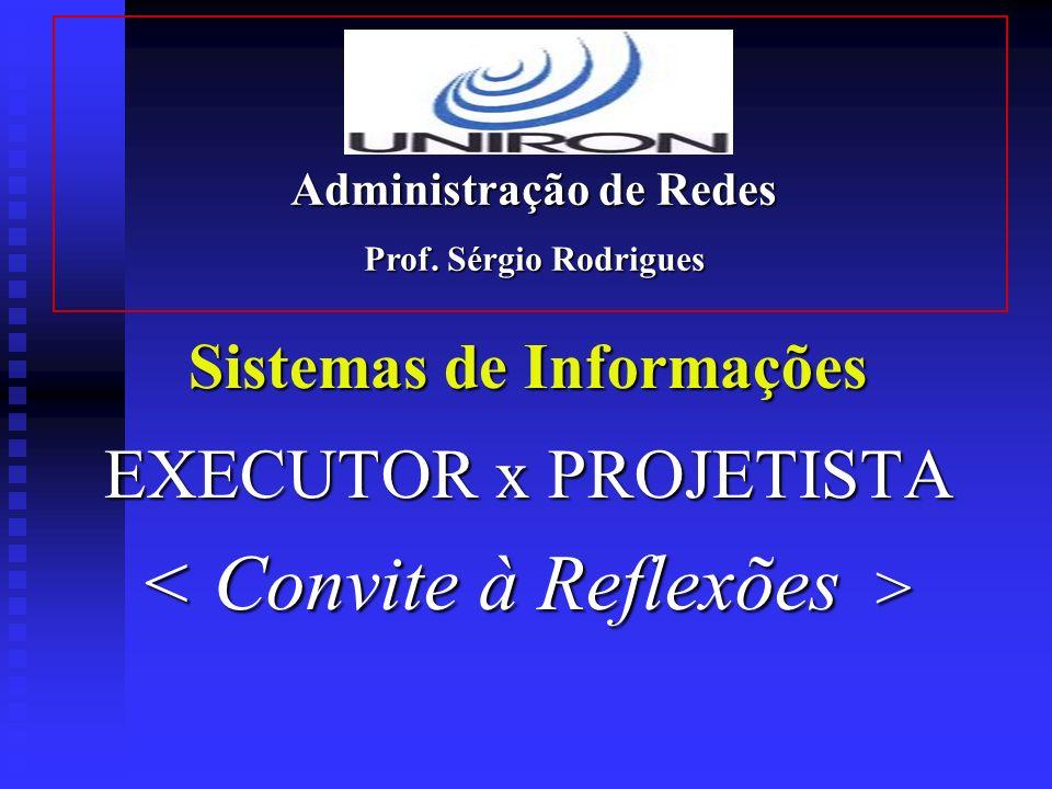 Sistemas de Informações EXECUTOR x PROJETISTA Administração de Redes Prof. Sérgio Rodrigues
