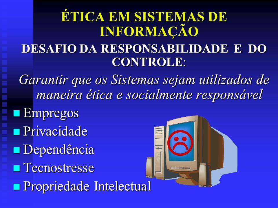 ÉTICA EM SISTEMAS DE INFORMAÇÃO DESAFIO DA RESPONSABILIDADE E DO CONTROLE: Garantir que os Sistemas sejam utilizados de maneira ética e socialmente re