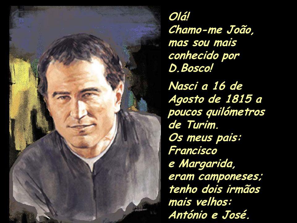 Olá! Chamo-me João, mas sou mais conhecido por D.Bosco! Nasci a 16 de Agosto de 1815 a poucos quilómetros de Turim. Os meus pais: Francisco e Margarid