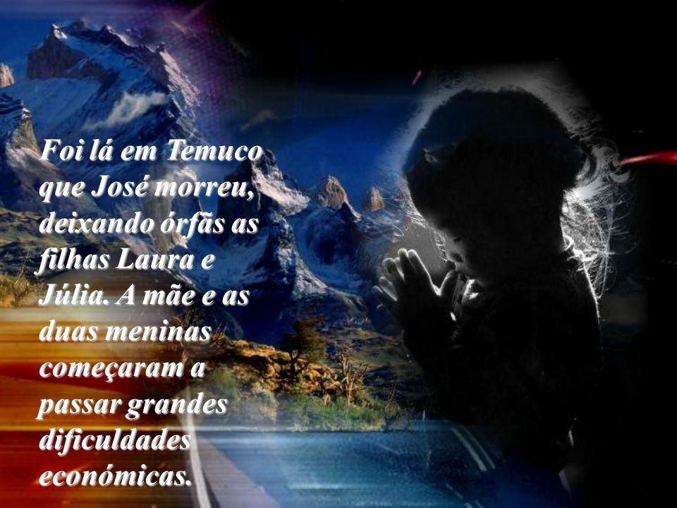 Foi lá em Temuco que José morreu, deixando órfãs as filhas Laura e Júlia. A mãe e as duas meninas começaram a passar grandes dificuldades económicas.