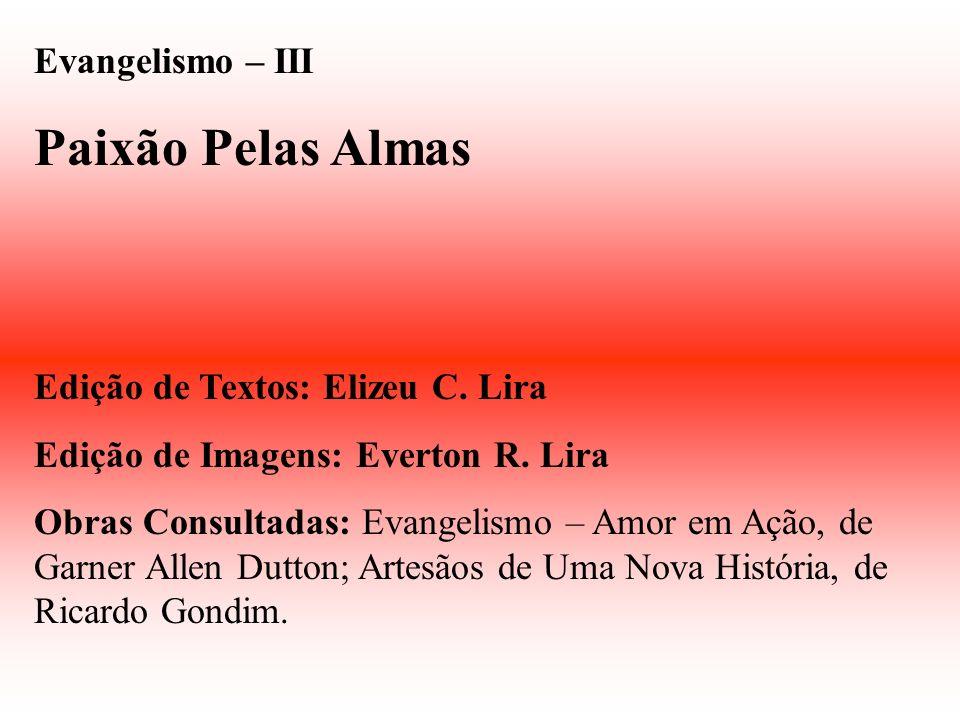 Evangelismo – III Paixão Pelas Almas Edição de Textos: Elizeu C. Lira Edição de Imagens: Everton R. Lira Obras Consultadas: Evangelismo – Amor em Ação