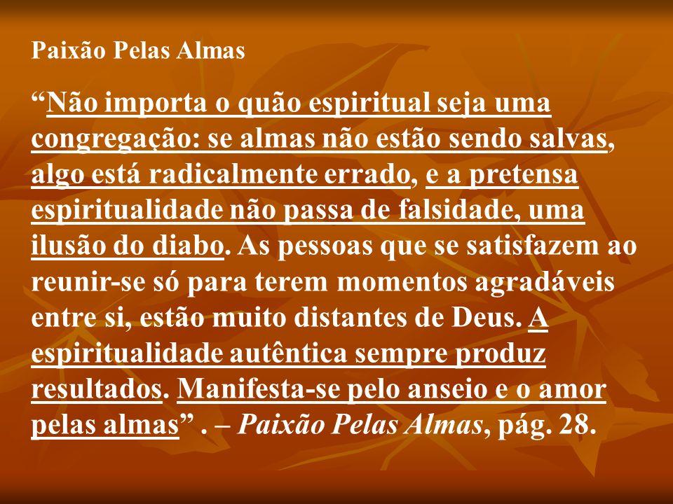 Paixão Pelas Almas Não importa o quão espiritual seja uma congregação: se almas não estão sendo salvas, algo está radicalmente errado, e a pretensa es