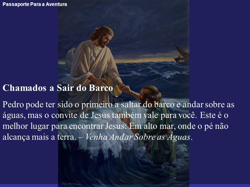 Passaporte Para a Aventura Chamados a Sair do Barco Pedro pode ter sido o primeiro a saltar do barco e andar sobre as águas, mas o convite de Jesus ta