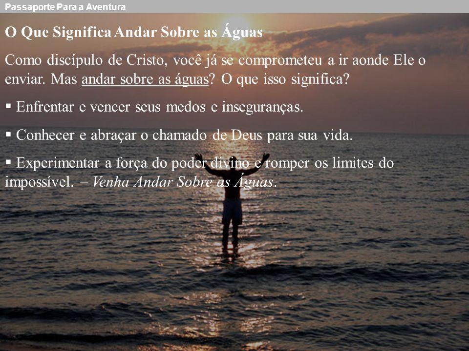 Passaporte Para a Aventura O Que Significa Andar Sobre as Águas Como discípulo de Cristo, você já se comprometeu a ir aonde Ele o enviar. Mas andar so