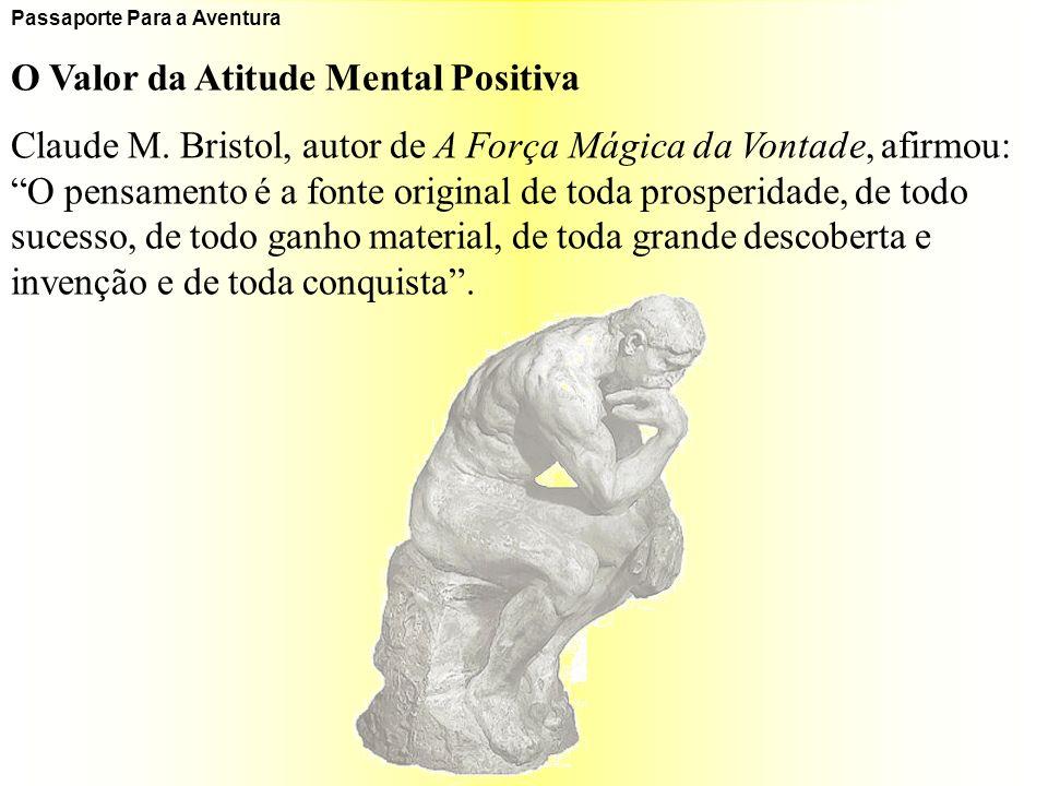 Passaporte Para a Aventura O Valor da Atitude Mental Positiva Claude M. Bristol, autor de A Força Mágica da Vontade, afirmou: O pensamento é a fonte o