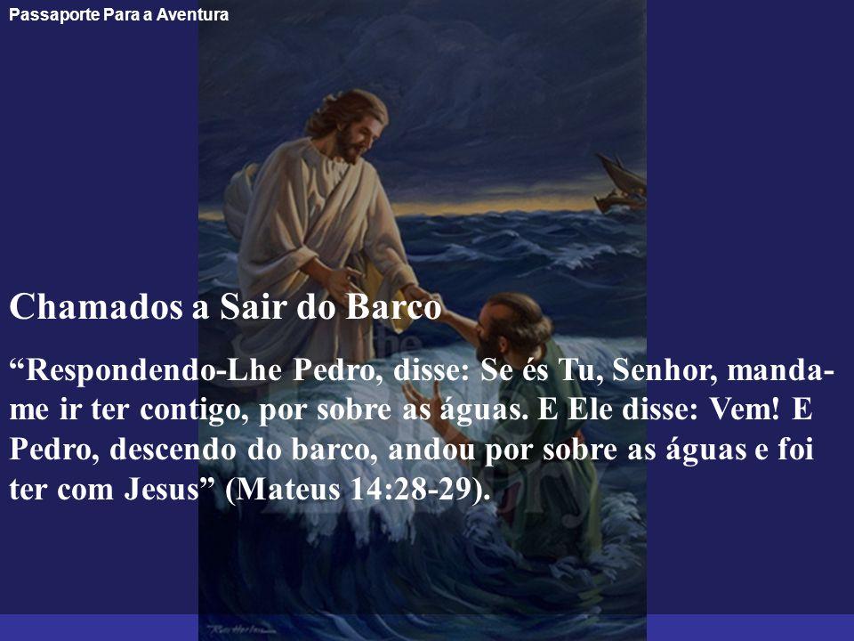 Passaporte Para a Aventura Chamados a Sair do Barco Respondendo-Lhe Pedro, disse: Se és Tu, Senhor, manda- me ir ter contigo, por sobre as águas. E El