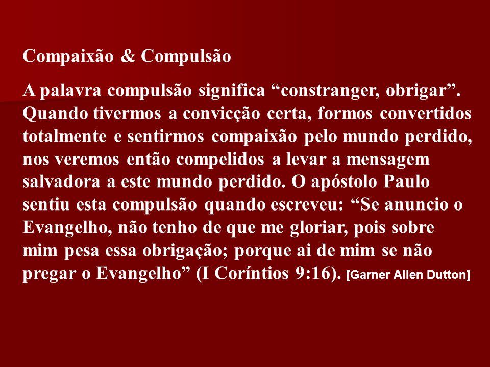 Compaixão & Compulsão A palavra compulsão significa constranger, obrigar. Quando tivermos a convicção certa, formos convertidos totalmente e sentirmos