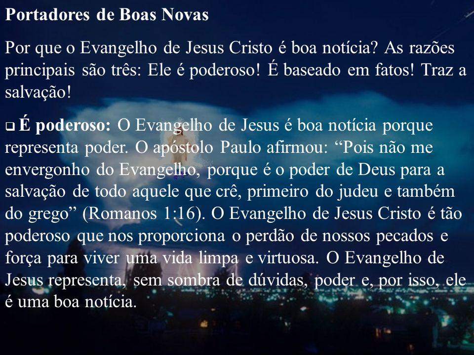 Portadores de Boas Novas Por que o Evangelho de Jesus Cristo é boa notícia? As razões principais são três: Ele é poderoso! É baseado em fatos! Traz a