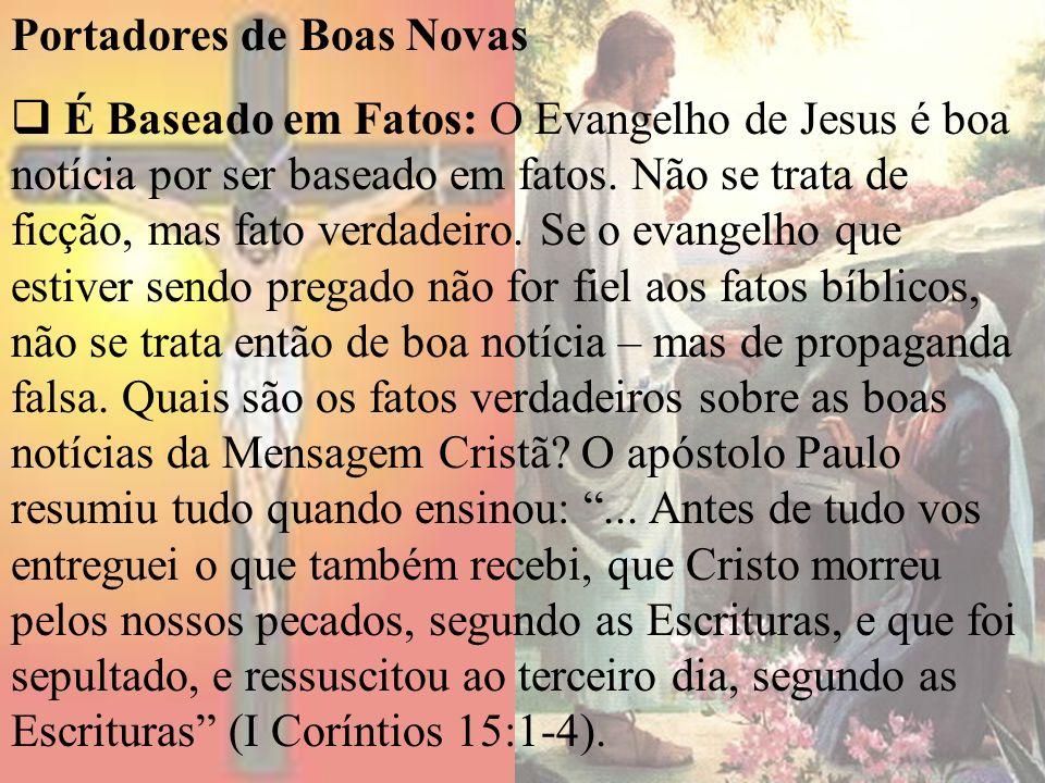 Portadores de Boas Novas É Baseado em Fatos: O Evangelho de Jesus é boa notícia por ser baseado em fatos. Não se trata de ficção, mas fato verdadeiro.