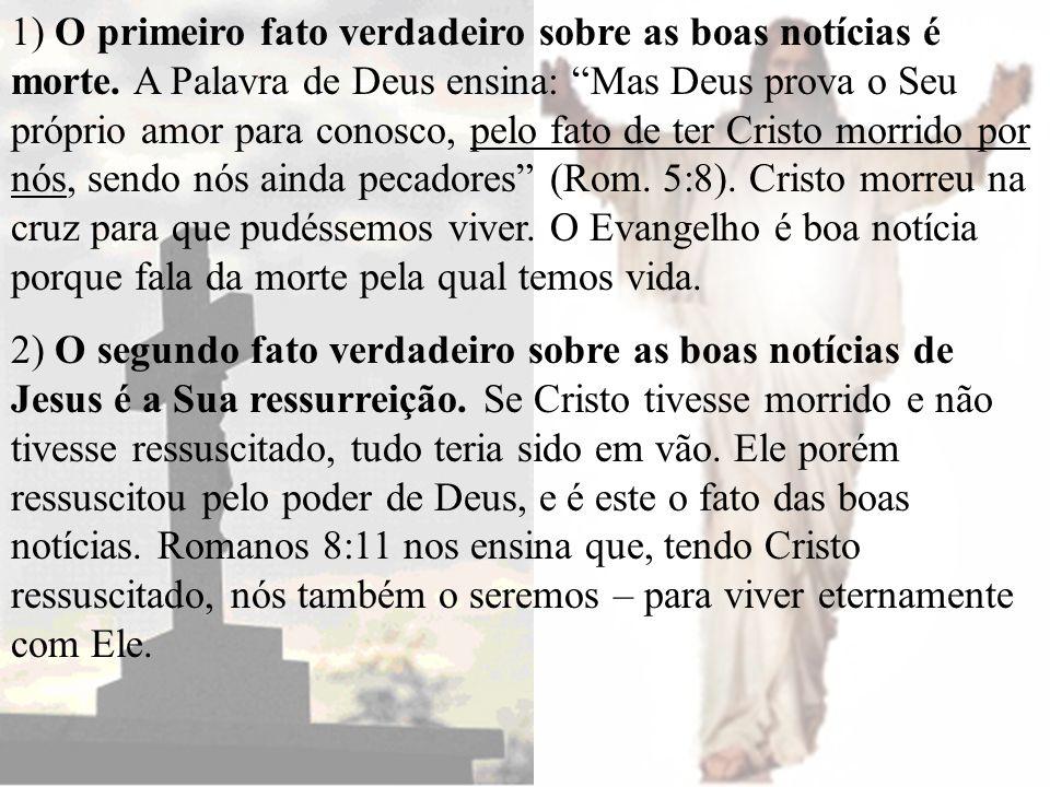 1) O primeiro fato verdadeiro sobre as boas notícias é morte. A Palavra de Deus ensina: Mas Deus prova o Seu próprio amor para conosco, pelo fato de t