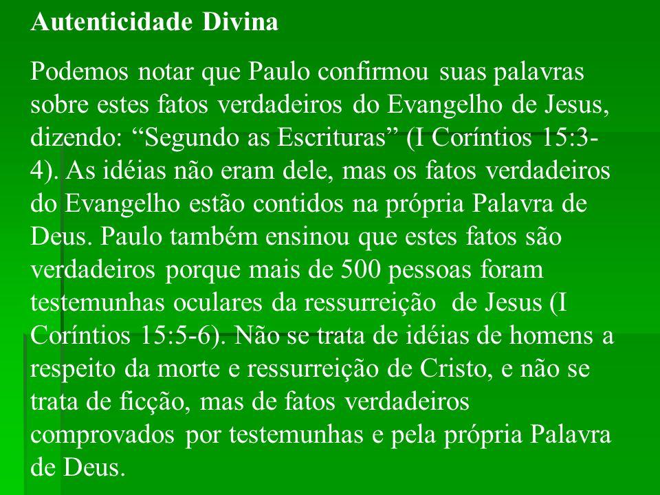 Autenticidade Divina Podemos notar que Paulo confirmou suas palavras sobre estes fatos verdadeiros do Evangelho de Jesus, dizendo: Segundo as Escritur