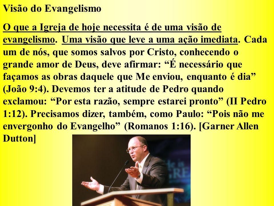 Visão do Evangelismo O que a Igreja de hoje necessita é de uma visão de evangelismo. Uma visão que leve a uma ação imediata. Cada um de nós, que somos