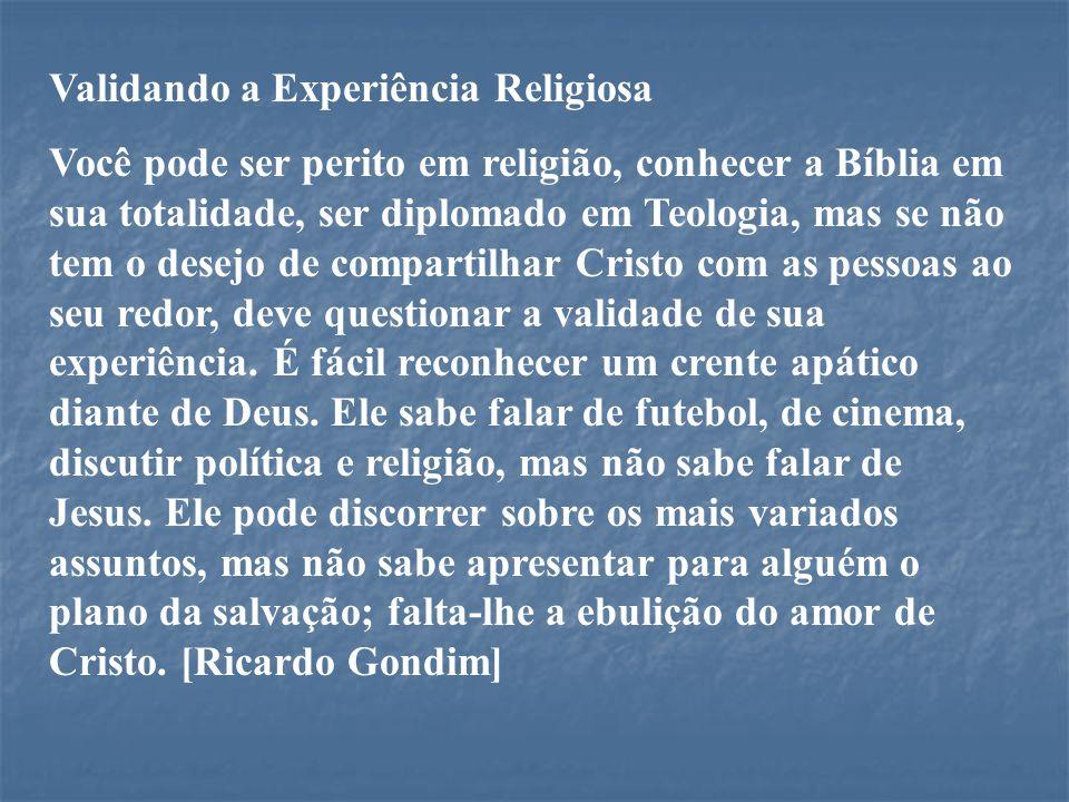 Validando a Experiência Religiosa Você pode ser perito em religião, conhecer a Bíblia em sua totalidade, ser diplomado em Teologia, mas se não tem o d