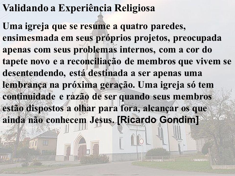 Validando a Experiência Religiosa Uma igreja que se resume a quatro paredes, ensimesmada em seus próprios projetos, preocupada apenas com seus problem