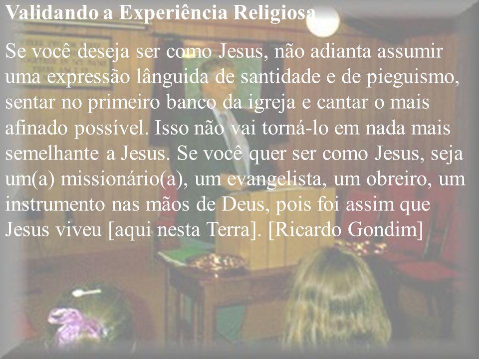 Validando a Experiência Religiosa Se você deseja ser como Jesus, não adianta assumir uma expressão lânguida de santidade e de pieguismo, sentar no pri