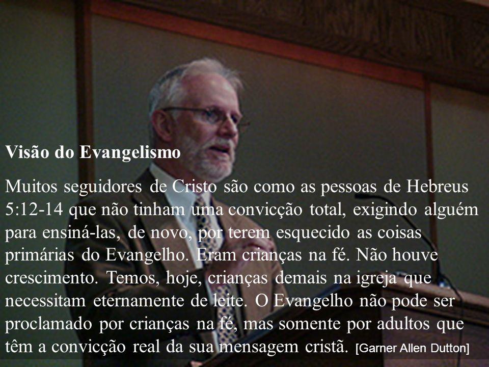 Visão do Evangelismo Muitos seguidores de Cristo são como as pessoas de Hebreus 5:12-14 que não tinham uma convicção total, exigindo alguém para ensin