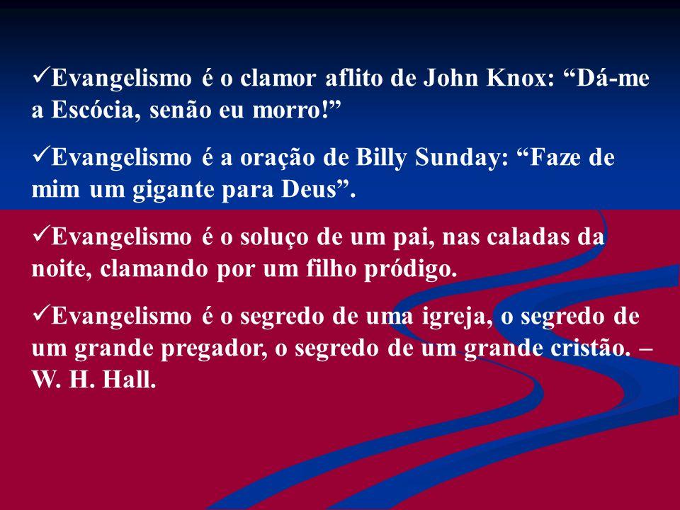 Evangelismo é o clamor aflito de John Knox: Dá-me a Escócia, senão eu morro! Evangelismo é a oração de Billy Sunday: Faze de mim um gigante para Deus.