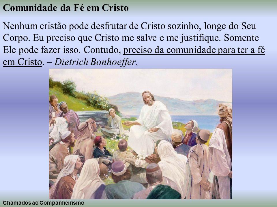 Comunidade da Fé em Cristo Nenhum cristão pode desfrutar de Cristo sozinho, longe do Seu Corpo. Eu preciso que Cristo me salve e me justifique. Soment