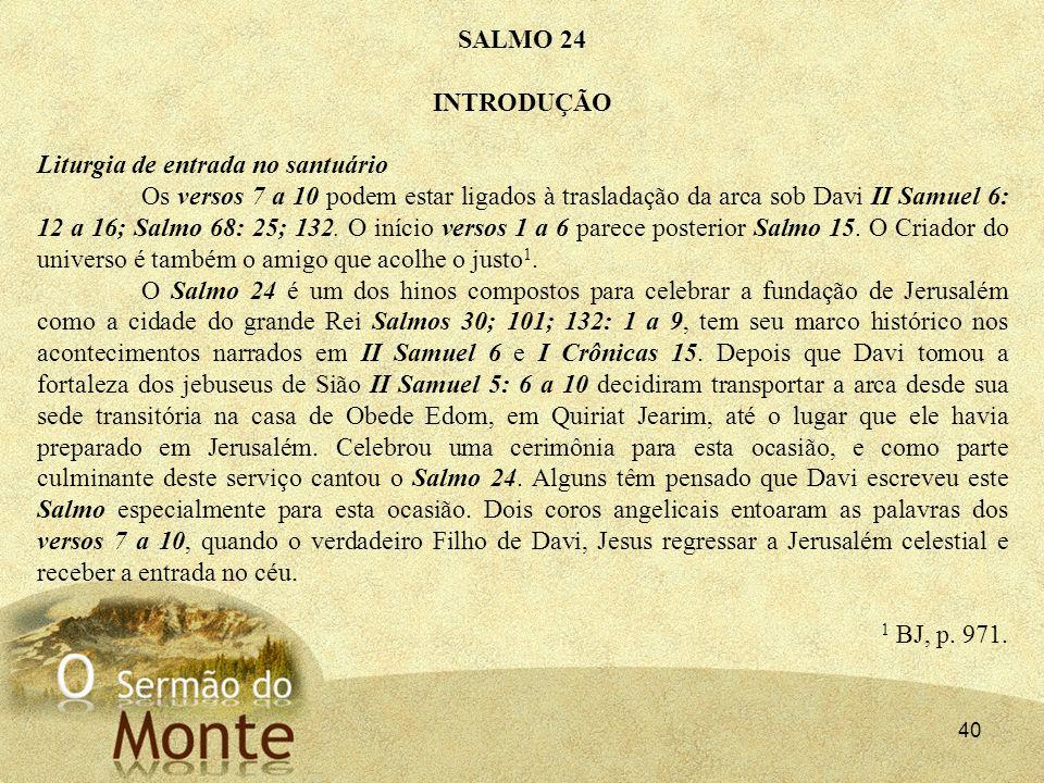 40 SALMO 24 INTRODUÇÃO Liturgia de entrada no santuário Os versos 7 a 10 podem estar ligados à trasladação da arca sob Davi II Samuel 6: 12 a 16; Salm