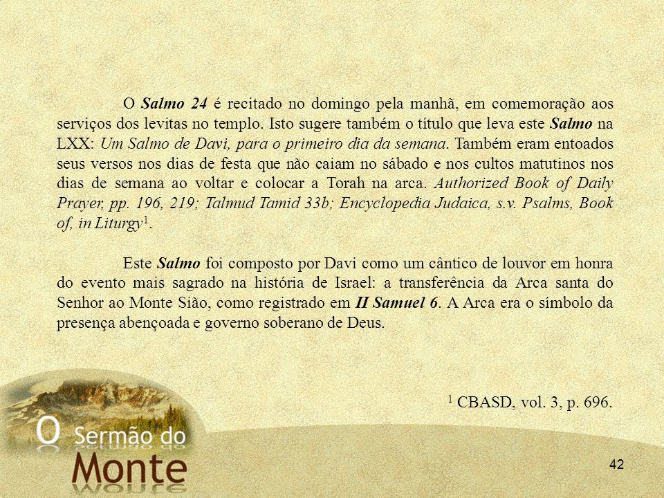 42 O Salmo 24 é recitado no domingo pela manhã, em comemoração aos serviços dos levitas no templo. Isto sugere também o título que leva este Salmo na