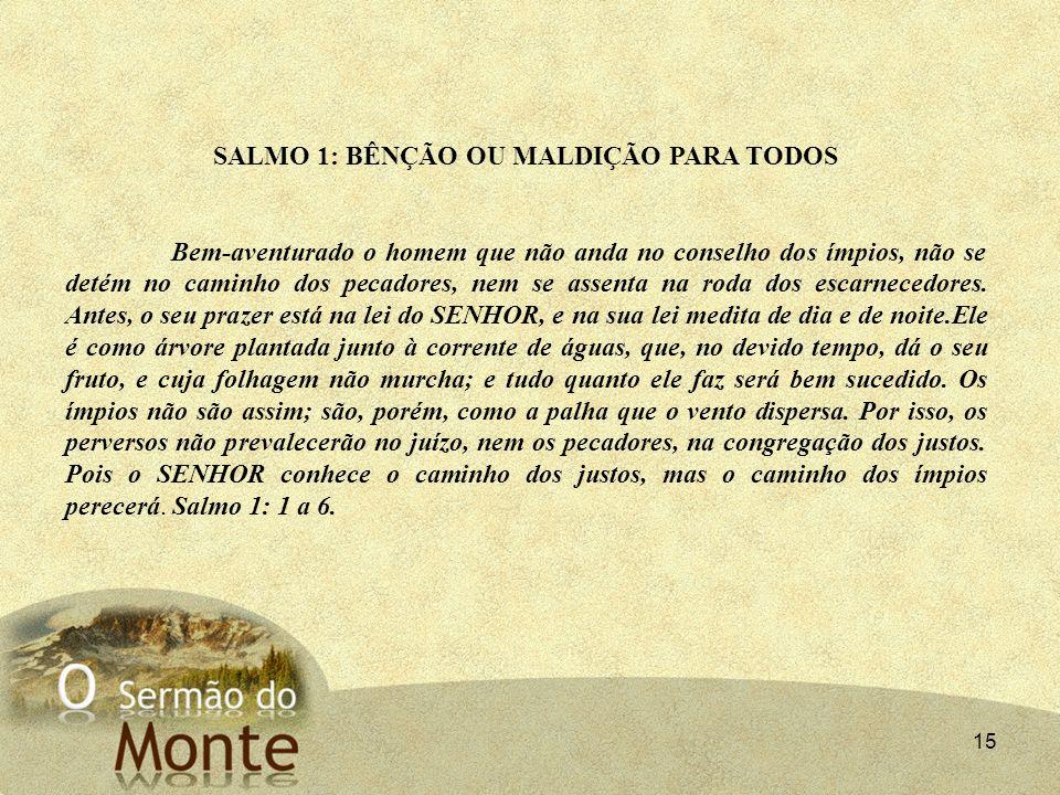 15 SALMO 1: BÊNÇÃO OU MALDIÇÃO PARA TODOS Bem-aventurado o homem que não anda no conselho dos ímpios, não se detém no caminho dos pecadores, nem se as
