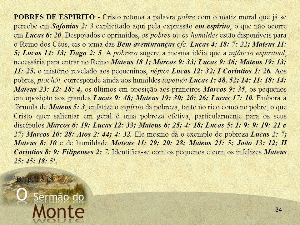 34 POBRES DE ESPIRITO - Cristo retoma a palavra pobre com o matiz moral que já se percebe em Sofonias 2: 3 explicitado aqui pela expressão em espírito