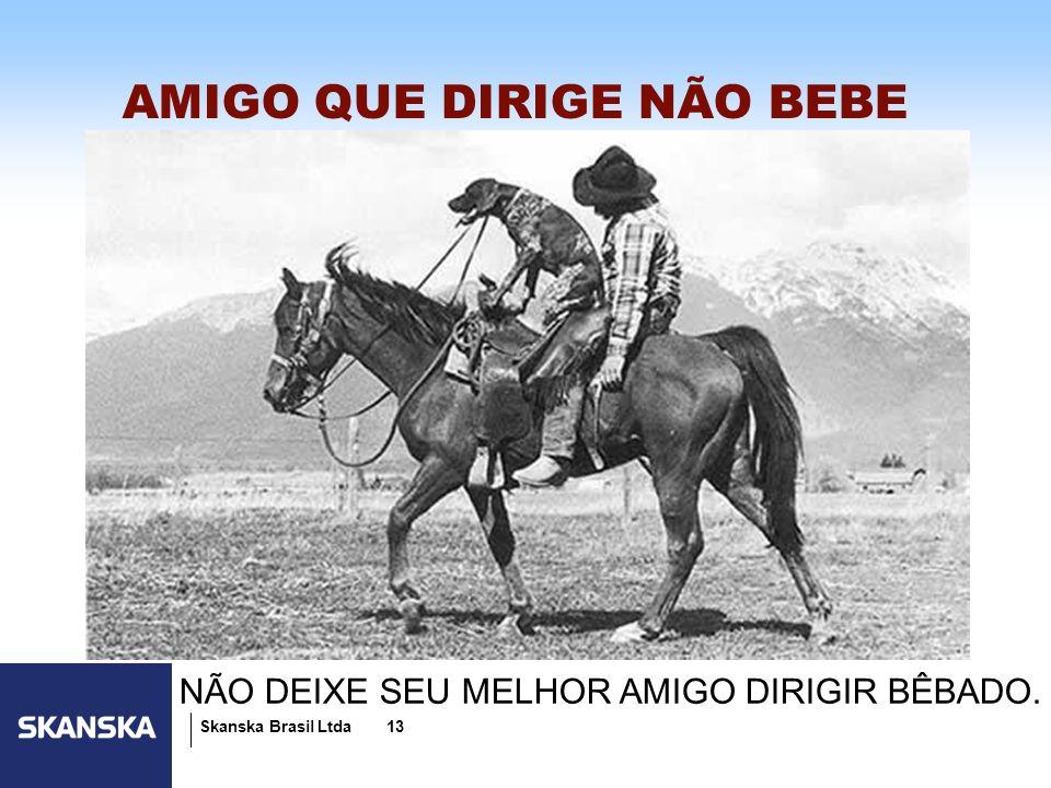 13 Skanska Brasil Ltda 13 AMIGO QUE DIRIGE NÃO BEBE NÃO DEIXE SEU MELHOR AMIGO DIRIGIR BÊBADO.