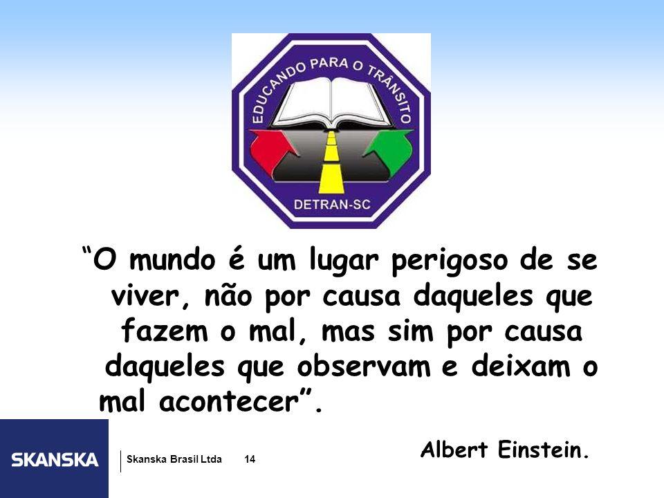 14 Skanska Brasil Ltda 14 O mundo é um lugar perigoso de se viver, não por causa daqueles que fazem o mal, mas sim por causa daqueles que observam e d
