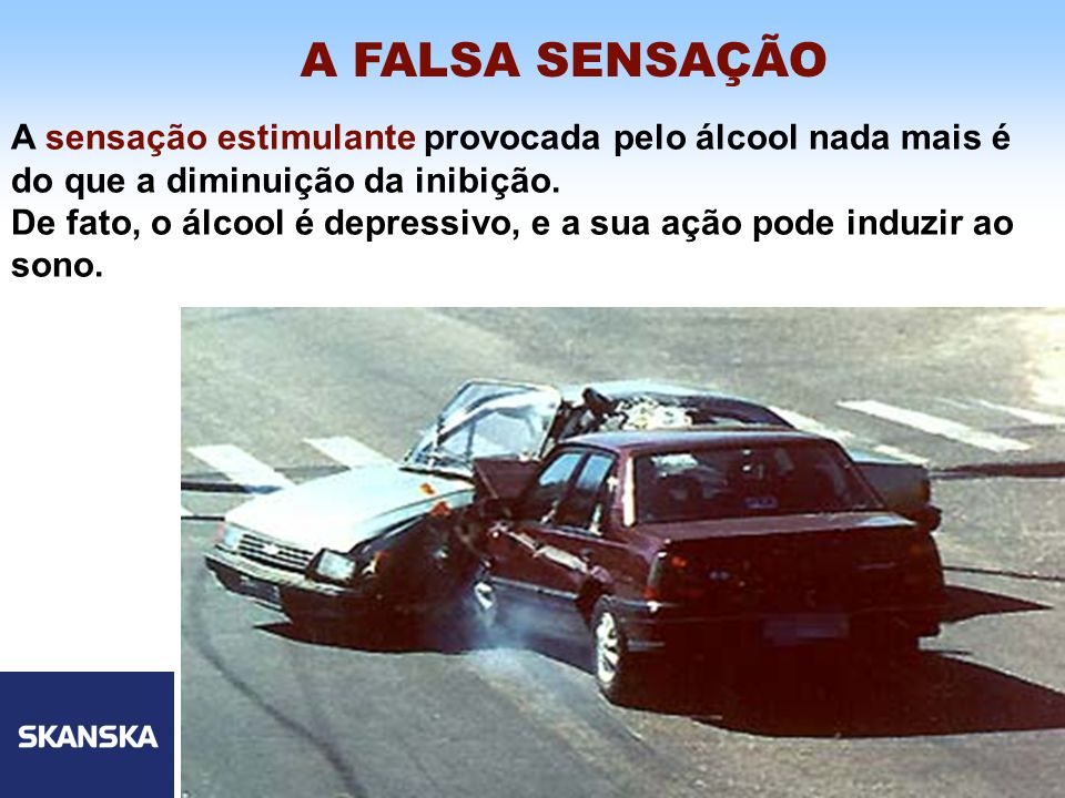 7 Skanska Brasil Ltda 7 A sensação estimulante provocada pelo álcool nada mais é do que a diminuição da inibição. De fato, o álcool é depressivo, e a