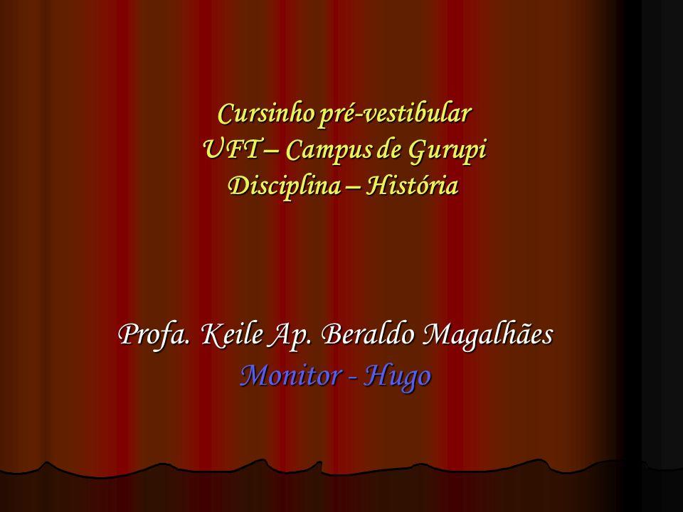 Cursinho pré-vestibular UFT – Campus de Gurupi Disciplina – História Profa. Keile Ap. Beraldo Magalhães Monitor - Hugo