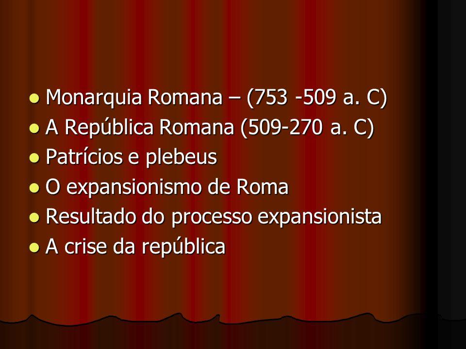 Monarquia Romana – (753 -509 a. C) Monarquia Romana – (753 -509 a. C) A República Romana (509-270 a. C) A República Romana (509-270 a. C) Patrícios e