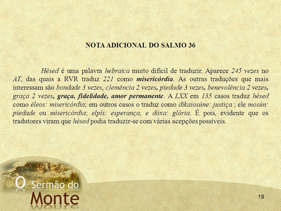 19 NOTA ADICIONAL DO SALMO 36 Hésed é uma palavra hebraica muito difícil de traduzir. Aparece 245 vezes no AT, das quais a RVR traduz 221 como miseric