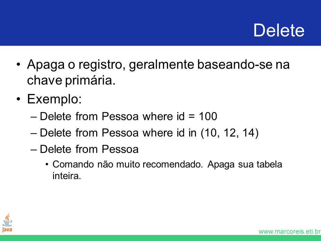Delete Apaga o registro, geralmente baseando-se na chave primária. Exemplo: –Delete from Pessoa where id = 100 –Delete from Pessoa where id in (10, 12