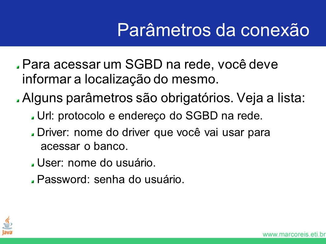 Parâmetros da conexão Para acessar um SGBD na rede, você deve informar a localização do mesmo. Alguns parâmetros são obrigatórios. Veja a lista: Url: