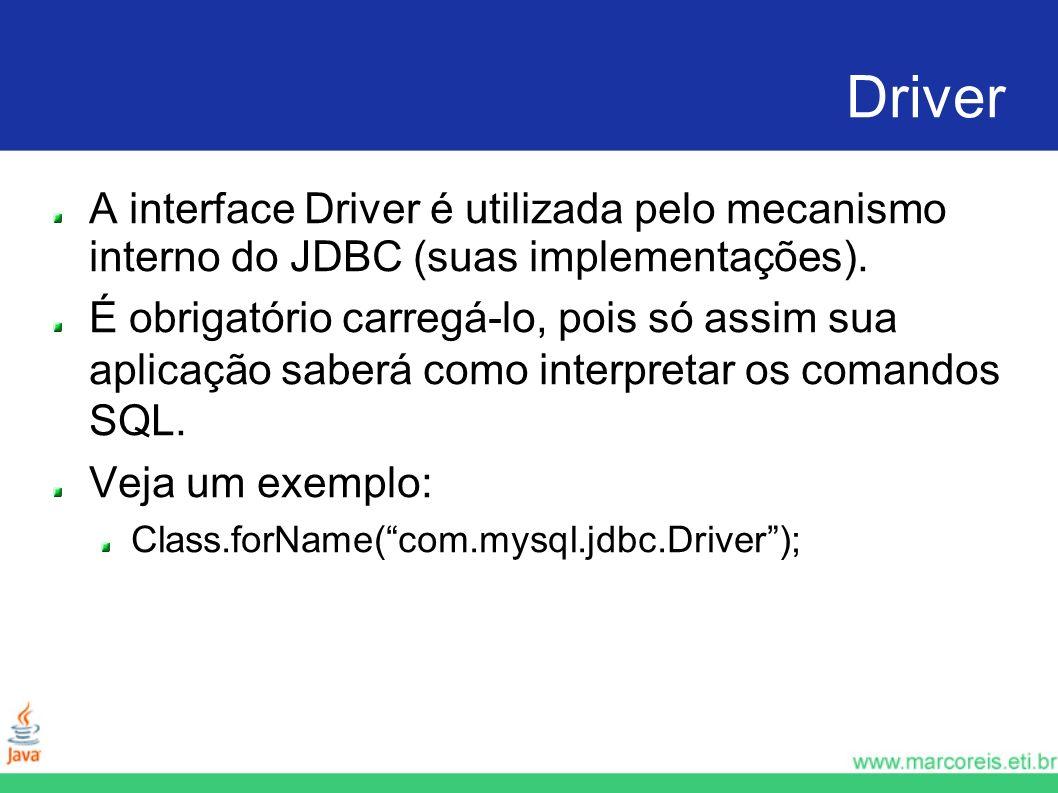 Driver A interface Driver é utilizada pelo mecanismo interno do JDBC (suas implementações). É obrigatório carregá-lo, pois só assim sua aplicação sabe