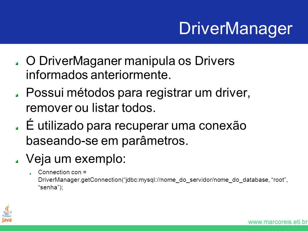 DriverManager O DriverMaganer manipula os Drivers informados anteriormente. Possui métodos para registrar um driver, remover ou listar todos. É utiliz
